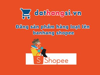 Đăng sản phẩm hàng loạt lên banhang shopee từ website Dathangsi.vn 2017